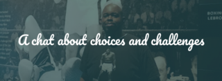 A chat about choices and challenges